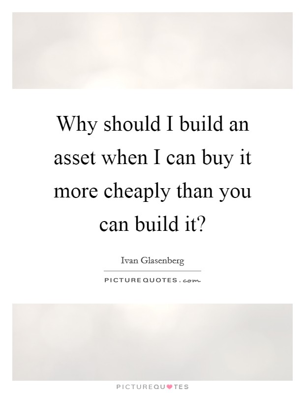Why should I build an asset when I can buy it more cheaply than you can build it? Picture Quote #1