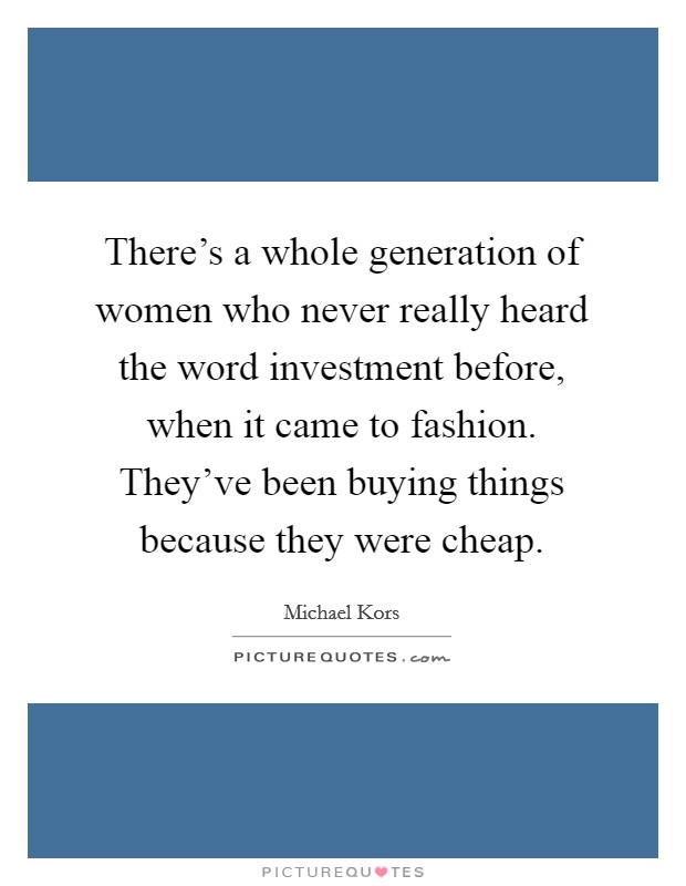 There's a whole generation of women who never really heard the word investment before, when it came to fashion. They've been buying things because they were cheap Picture Quote #1