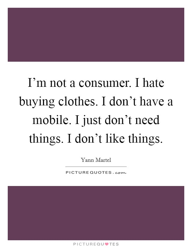 I'm not a consumer. I hate buying clothes. I don't have a mobile. I just don't need things. I don't like things Picture Quote #1