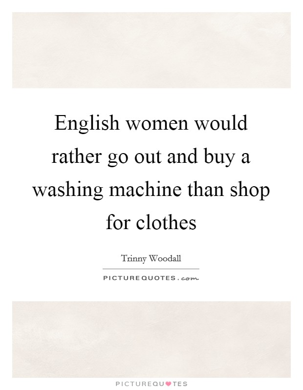 English women would rather go out and buy a washing machine than shop for clothes Picture Quote #1
