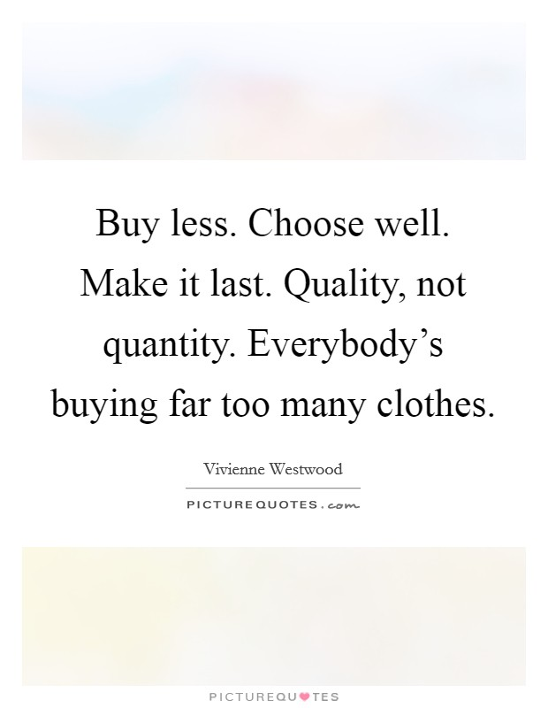 Buy less. Choose well. Make it last. Quality, not quantity. Everybody's buying far too many clothes Picture Quote #1