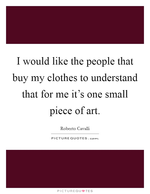 I would like the people that buy my clothes to understand that for me it's one small piece of art. Picture Quote #1
