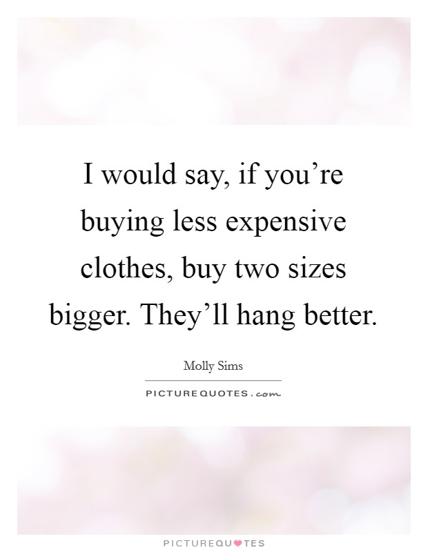I would say, if you're buying less expensive clothes, buy two sizes bigger. They'll hang better Picture Quote #1