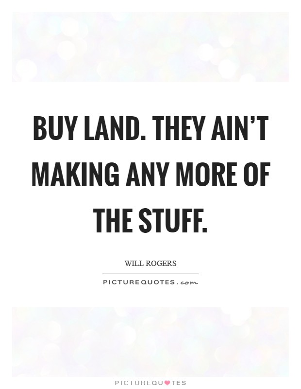 Buy land. They ain't making any more of the stuff Picture Quote #1