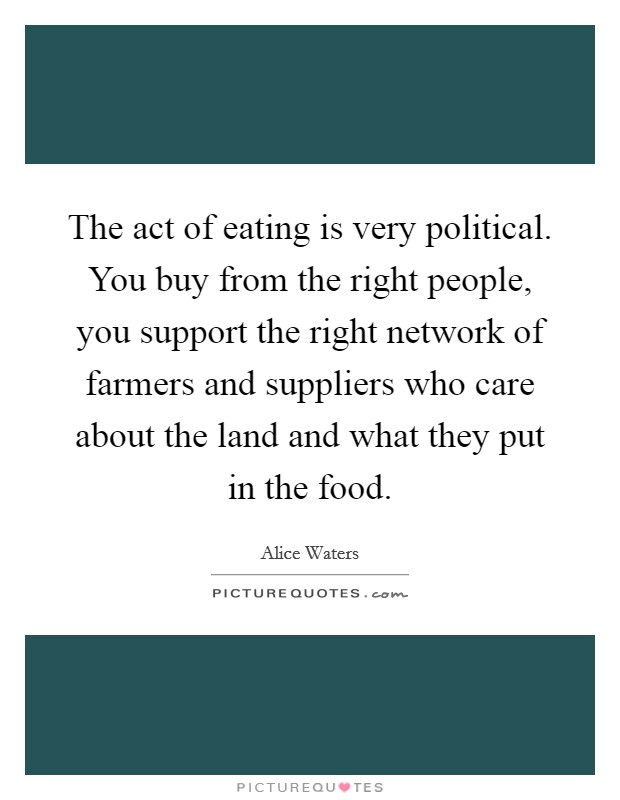 The act of eating is very political. You buy from the right people, you support the right network of farmers and suppliers who care about the land and what they put in the food Picture Quote #1