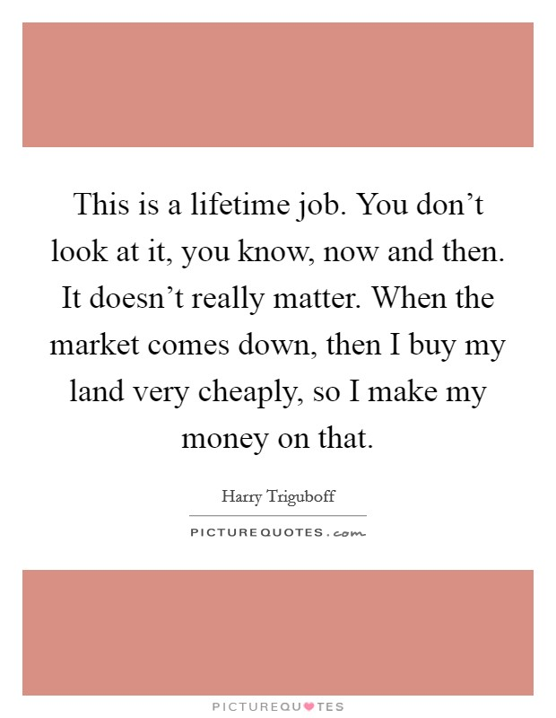 This is a lifetime job. You don't look at it, you know, now and then. It doesn't really matter. When the market comes down, then I buy my land very cheaply, so I make my money on that Picture Quote #1