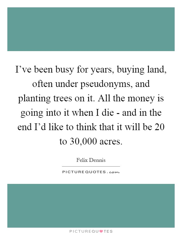 I've been busy for years, buying land, often under pseudonyms, and planting trees on it. All the money is going into it when I die - and in the end I'd like to think that it will be 20 to 30,000 acres Picture Quote #1