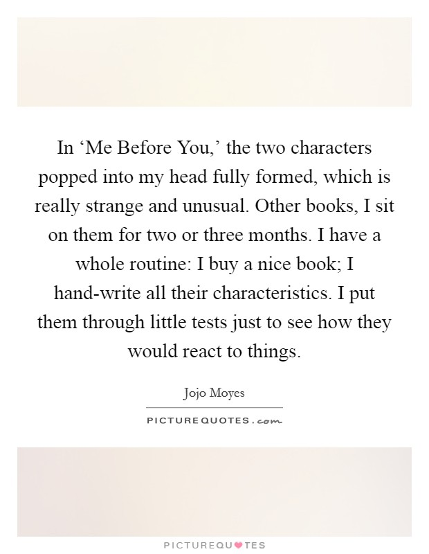 In 'Me Before You,' the two characters popped into my head fully formed, which is really strange and unusual. Other books, I sit on them for two or three months. I have a whole routine: I buy a nice book; I hand-write all their characteristics. I put them through little tests just to see how they would react to things Picture Quote #1