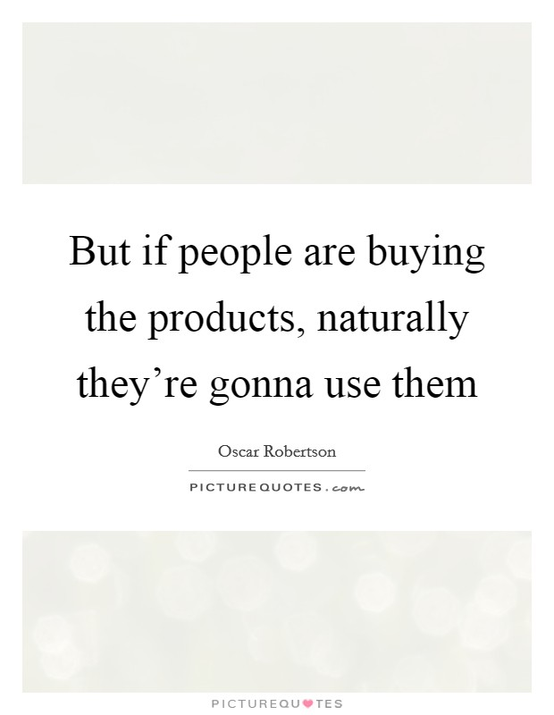 But if people are buying the products, naturally they're gonna use them Picture Quote #1