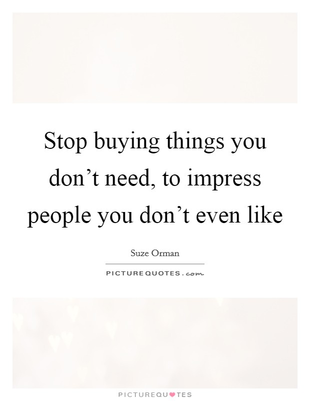 Stop buying things you don't need, to impress people you don't even like Picture Quote #1