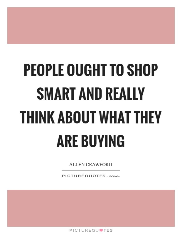 People ought to shop smart and really think about what they are buying Picture Quote #1