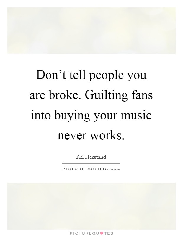 Don't tell people you are broke. Guilting fans into buying your music never works Picture Quote #1