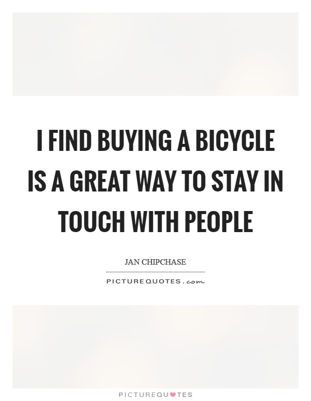 I find buying a bicycle is a great way to stay in touch with people Picture Quote #1