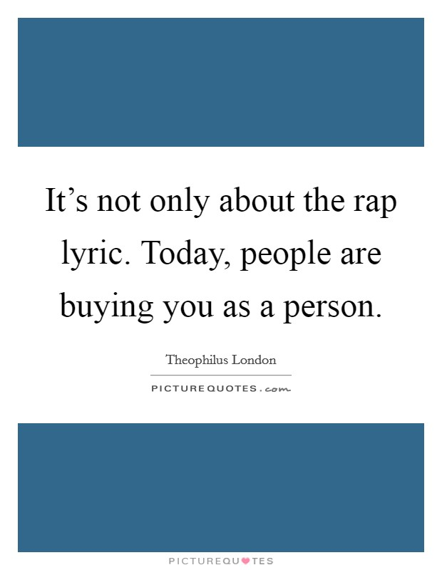 It's not only about the rap lyric. Today, people are buying you as a person Picture Quote #1