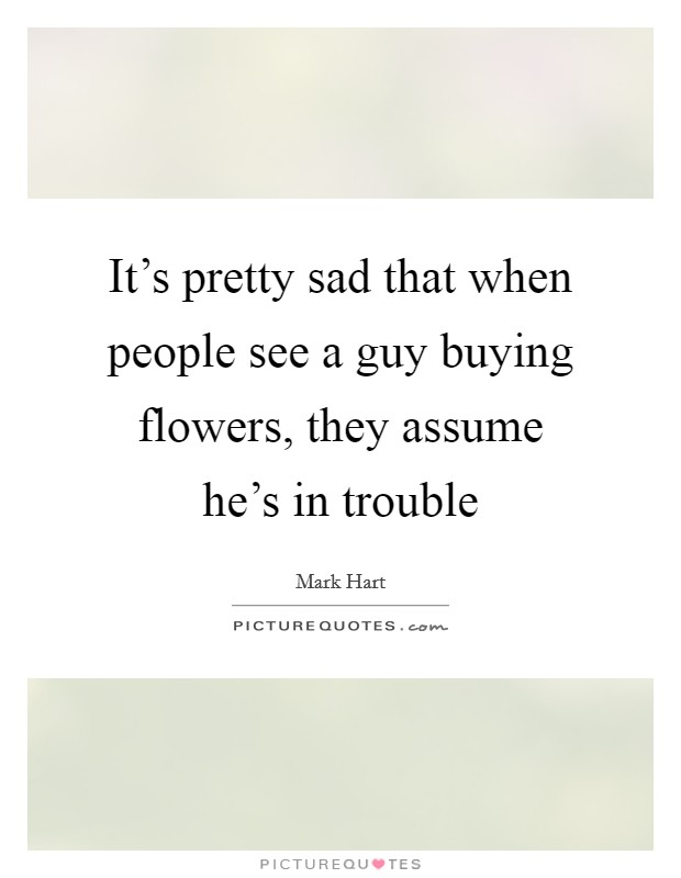 It's pretty sad that when people see a guy buying flowers, they assume he's in trouble Picture Quote #1