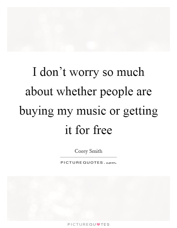 I don't worry so much about whether people are buying my music or getting it for free Picture Quote #1