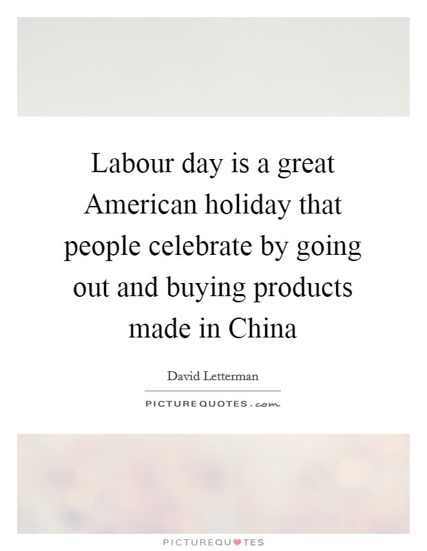 Labour day is a great American holiday that people celebrate by going out and buying products made in China Picture Quote #1