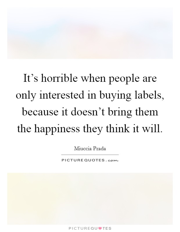 It's horrible when people are only interested in buying labels, because it doesn't bring them the happiness they think it will Picture Quote #1
