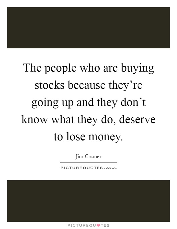 The people who are buying stocks because they're going up and they don't know what they do, deserve to lose money Picture Quote #1