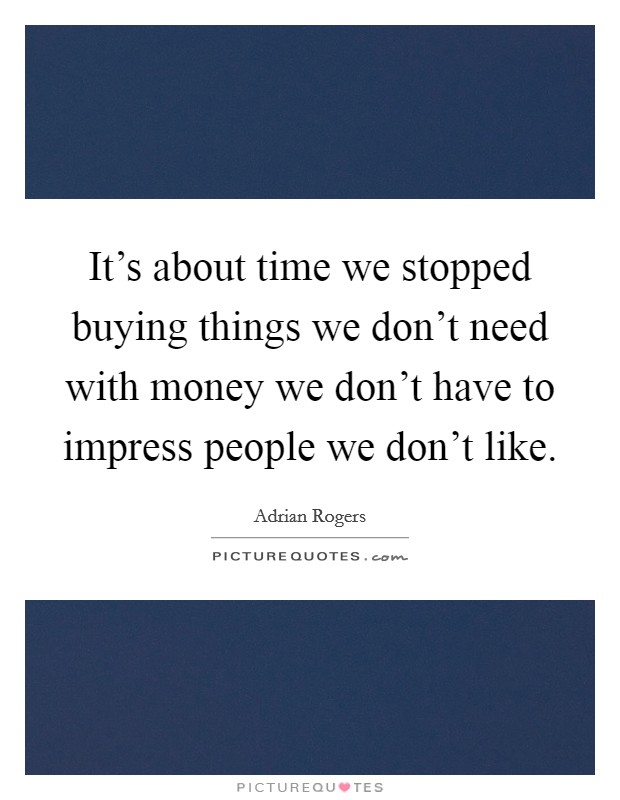 It's about time we stopped buying things we don't need with money we don't have to impress people we don't like Picture Quote #1