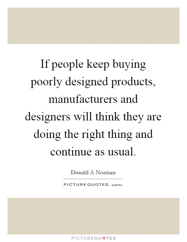 If people keep buying poorly designed products, manufacturers and designers will think they are doing the right thing and continue as usual Picture Quote #1