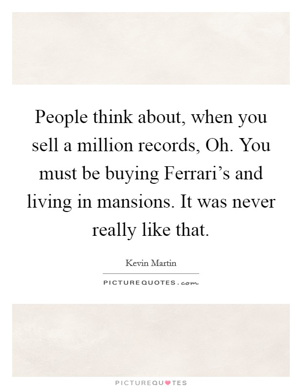 People think about, when you sell a million records, Oh. You must be buying Ferrari's and living in mansions. It was never really like that Picture Quote #1