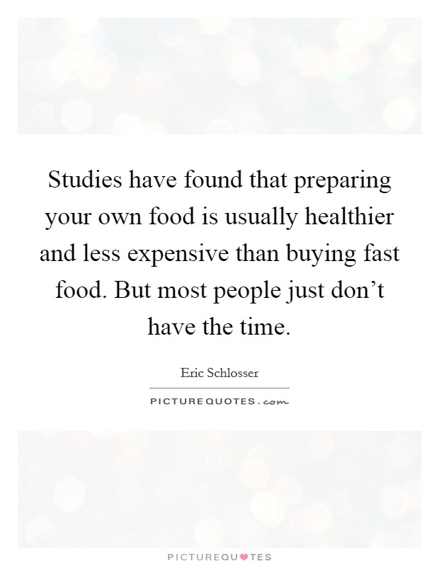 Studies have found that preparing your own food is usually healthier and less expensive than buying fast food. But most people just don't have the time Picture Quote #1