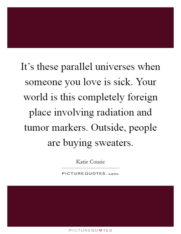 It's these parallel universes when someone you love is sick. Your world is this completely foreign place involving radiation and tumor markers. Outside, people are buying sweaters Picture Quote #1