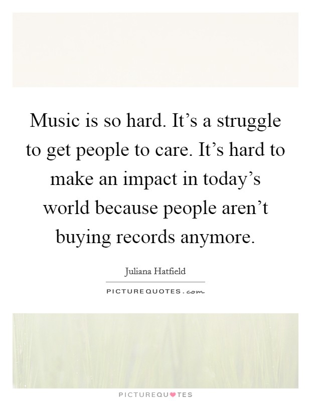 Music is so hard. It's a struggle to get people to care. It's hard to make an impact in today's world because people aren't buying records anymore Picture Quote #1