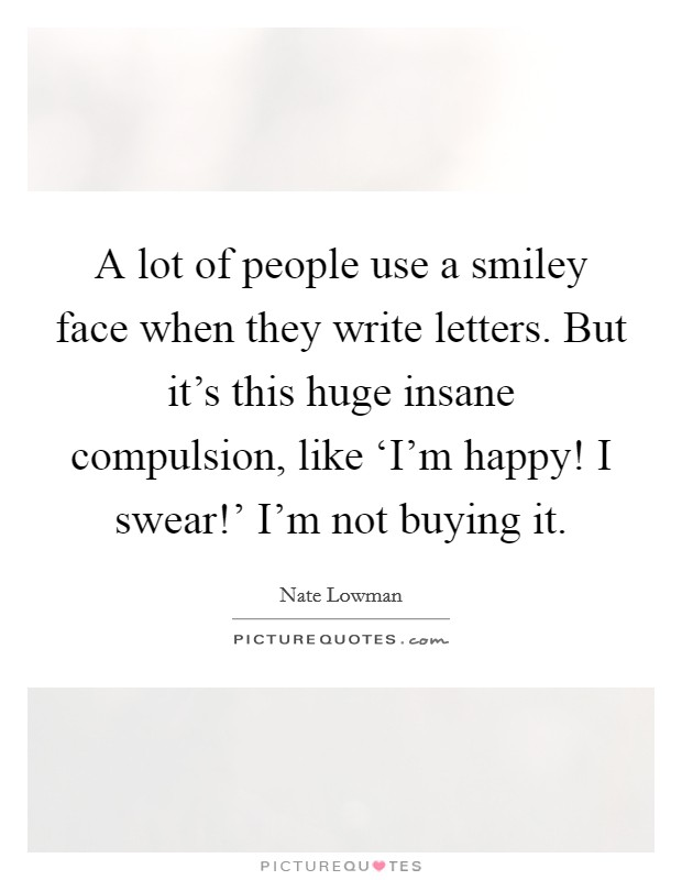 A lot of people use a smiley face when they write letters. But it's this huge insane compulsion, like 'I'm happy! I swear!' I'm not buying it Picture Quote #1
