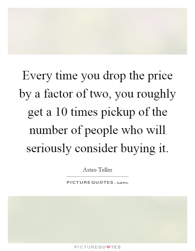 Every time you drop the price by a factor of two, you roughly get a 10 times pickup of the number of people who will seriously consider buying it Picture Quote #1