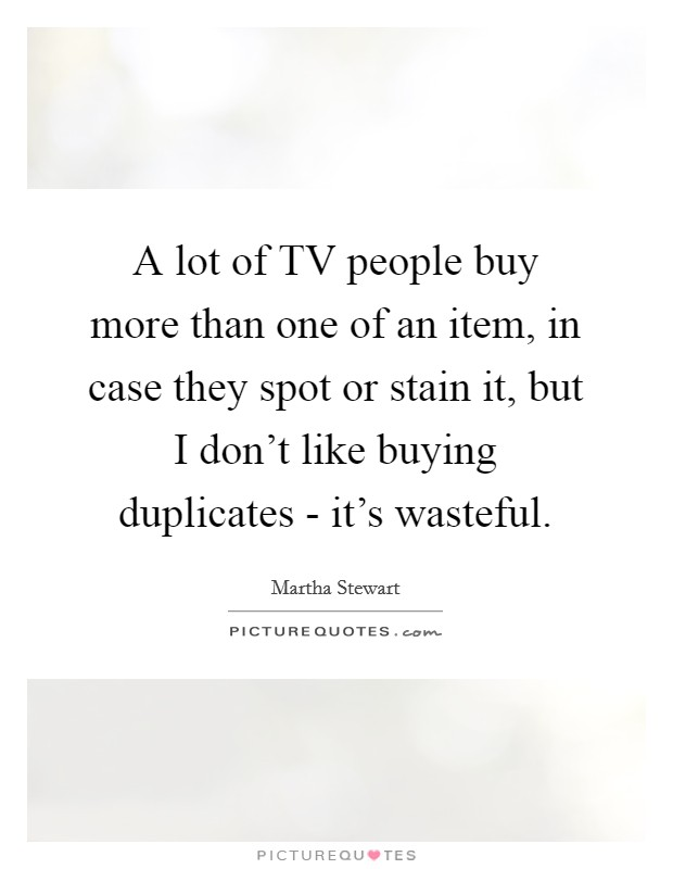 A lot of TV people buy more than one of an item, in case they spot or stain it, but I don't like buying duplicates - it's wasteful Picture Quote #1
