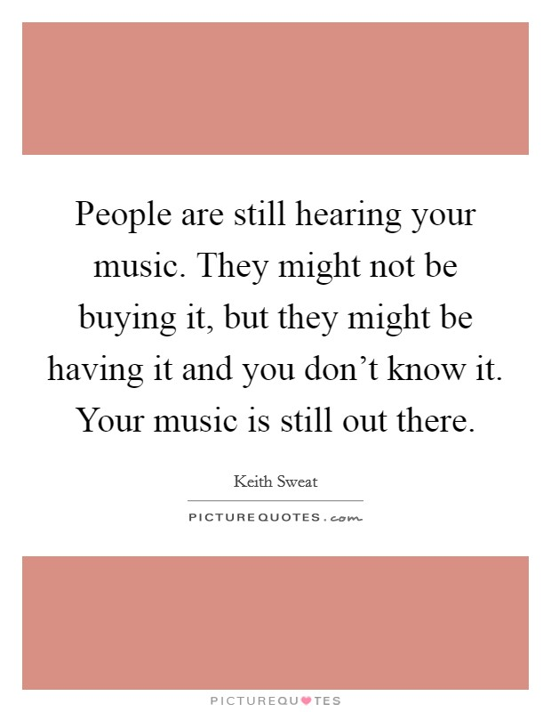 People are still hearing your music. They might not be buying it, but they might be having it and you don't know it. Your music is still out there Picture Quote #1