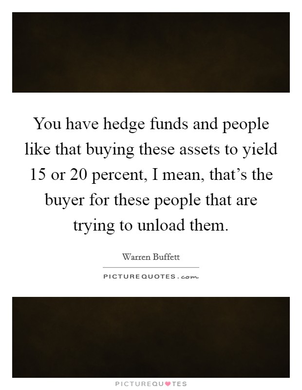 You have hedge funds and people like that buying these assets to yield 15 or 20 percent, I mean, that's the buyer for these people that are trying to unload them Picture Quote #1