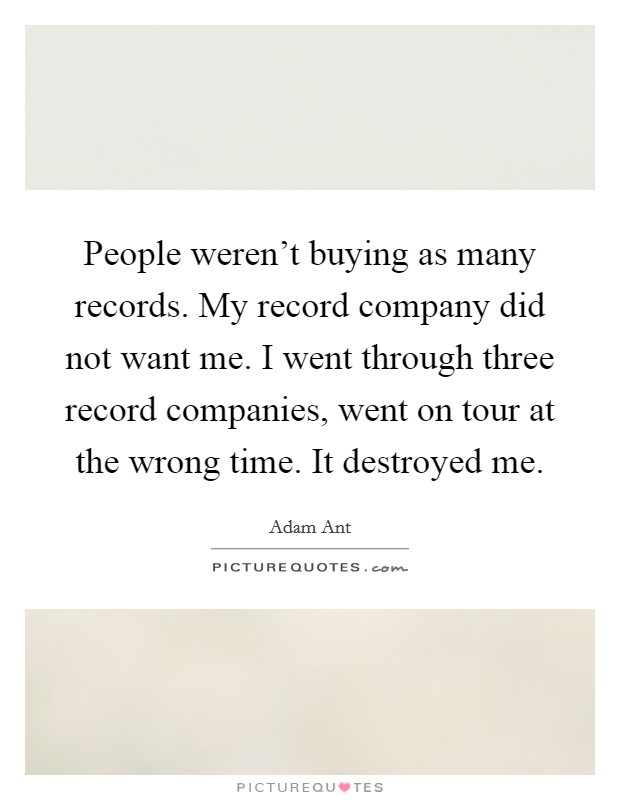 People weren't buying as many records. My record company did not want me. I went through three record companies, went on tour at the wrong time. It destroyed me Picture Quote #1