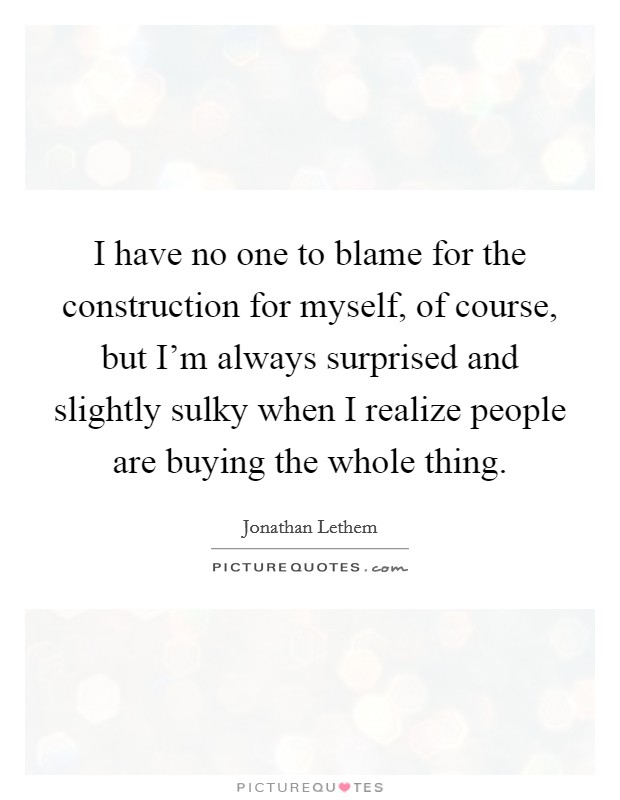 I have no one to blame for the construction for myself, of course, but I'm always surprised and slightly sulky when I realize people are buying the whole thing Picture Quote #1