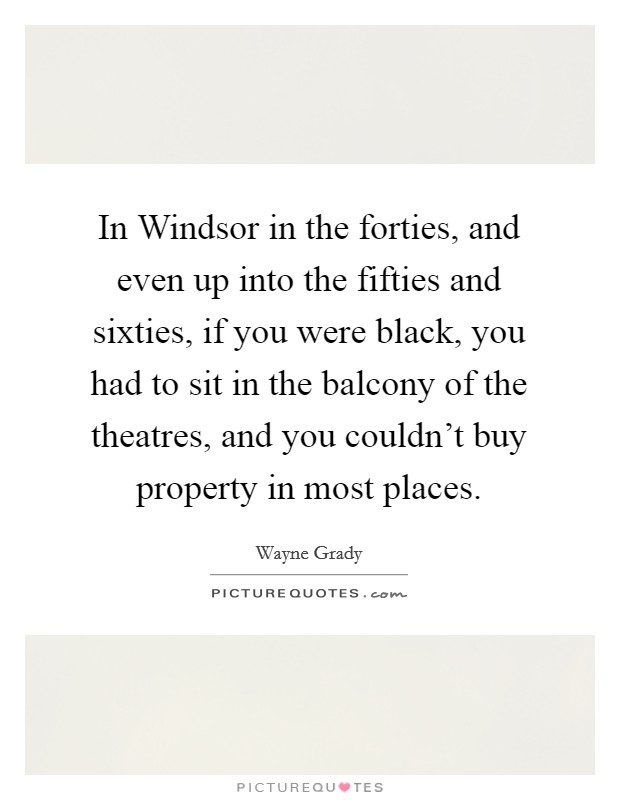 In Windsor in the forties, and even up into the fifties and sixties, if you were black, you had to sit in the balcony of the theatres, and you couldn't buy property in most places Picture Quote #1