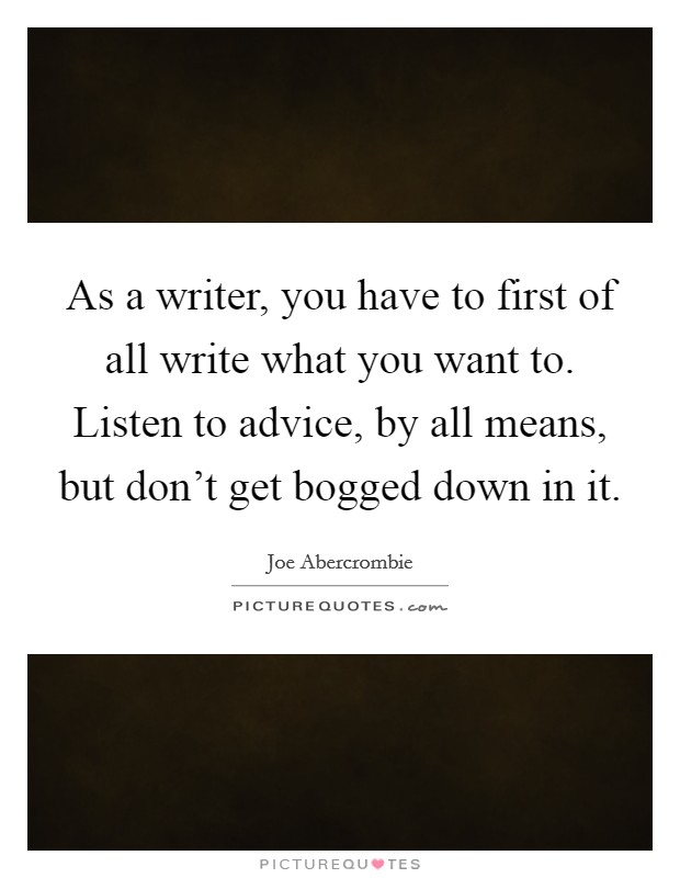 As a writer, you have to first of all write what you want to. Listen to advice, by all means, but don't get bogged down in it Picture Quote #1