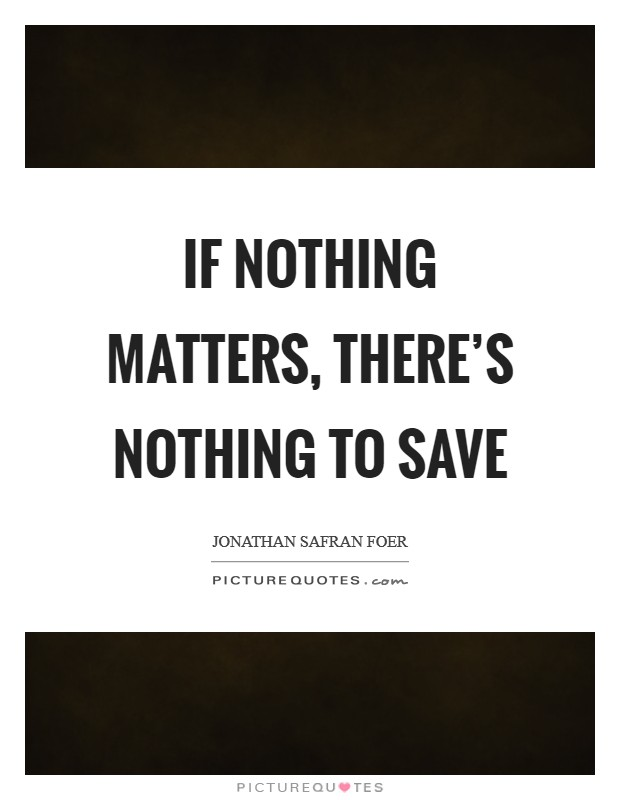 If nothing matters, there's nothing to save Picture Quote #1