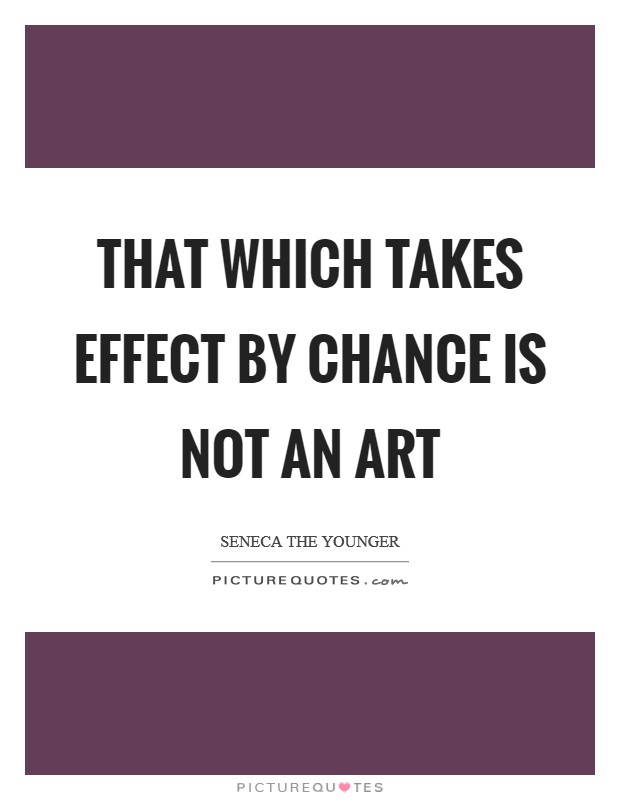 That which takes effect by chance is not an art Picture Quote #1
