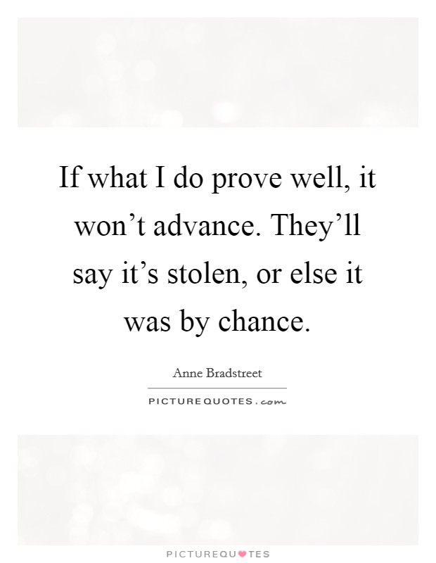 If what I do prove well, it won't advance. They'll say it's stolen, or else it was by chance. Picture Quote #1