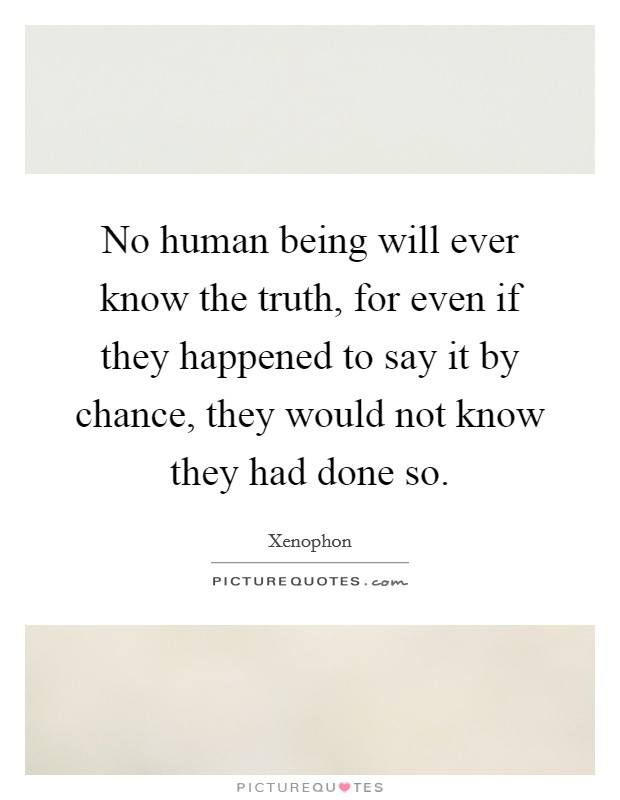 No human being will ever know the truth, for even if they happened to say it by chance, they would not know they had done so Picture Quote #1