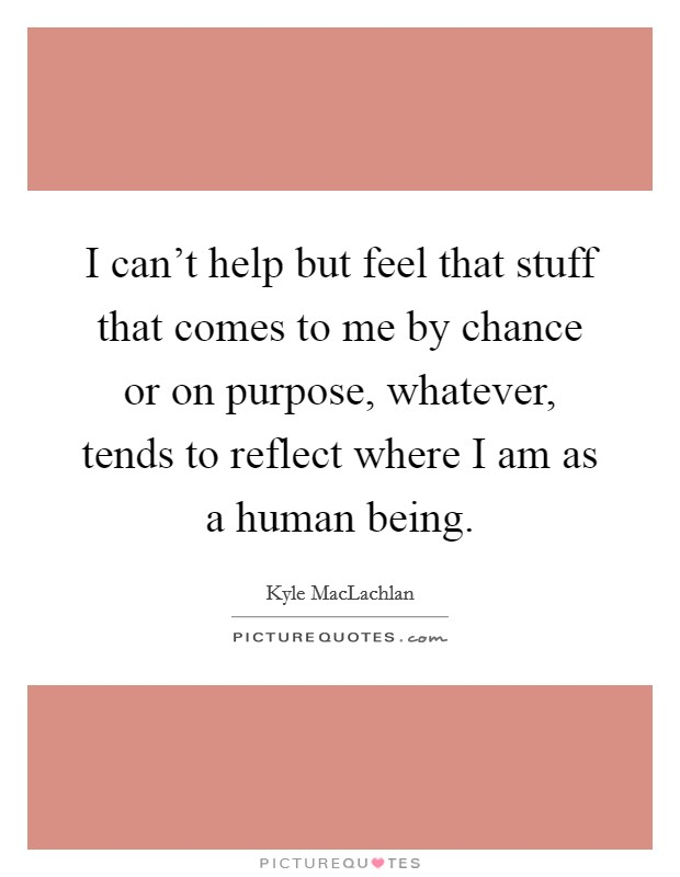 I can't help but feel that stuff that comes to me by chance or on purpose, whatever, tends to reflect where I am as a human being Picture Quote #1