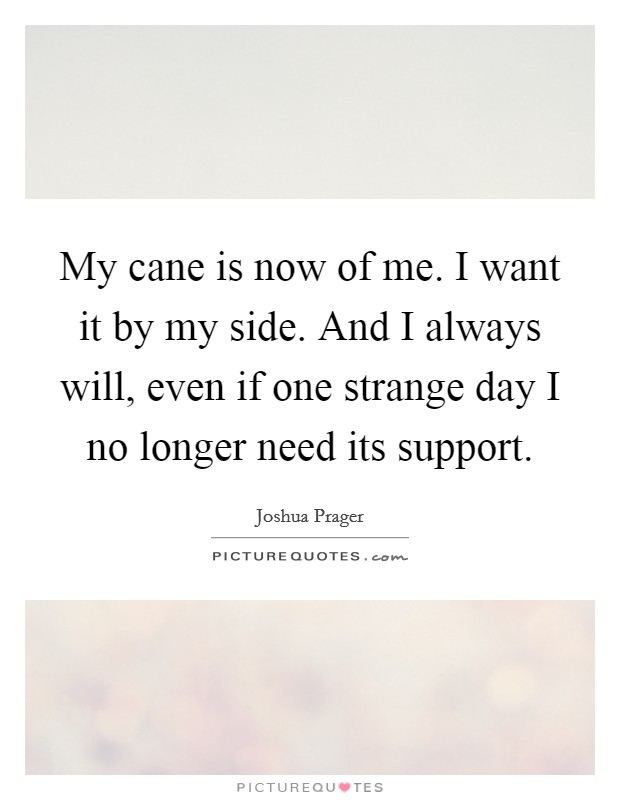 My cane is now of me. I want it by my side. And I always will, even if one strange day I no longer need its support Picture Quote #1