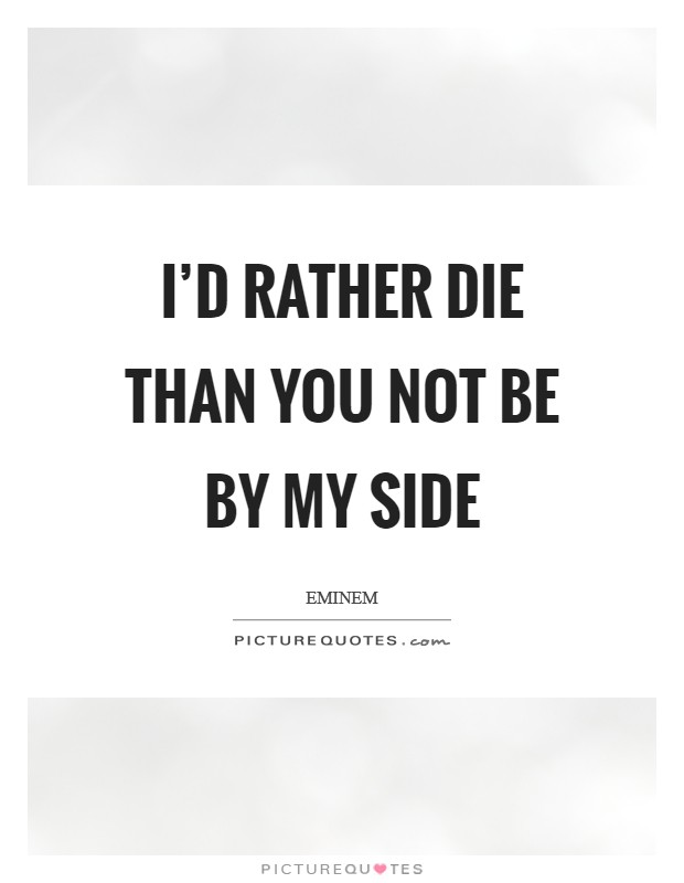I'd rather die than you not be by my side Picture Quote #1