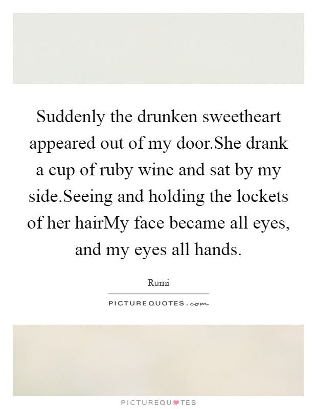 Suddenly the drunken sweetheart appeared out of my door.She drank a cup of ruby wine and sat by my side.Seeing and holding the lockets of her hairMy face became all eyes, and my eyes all hands Picture Quote #1