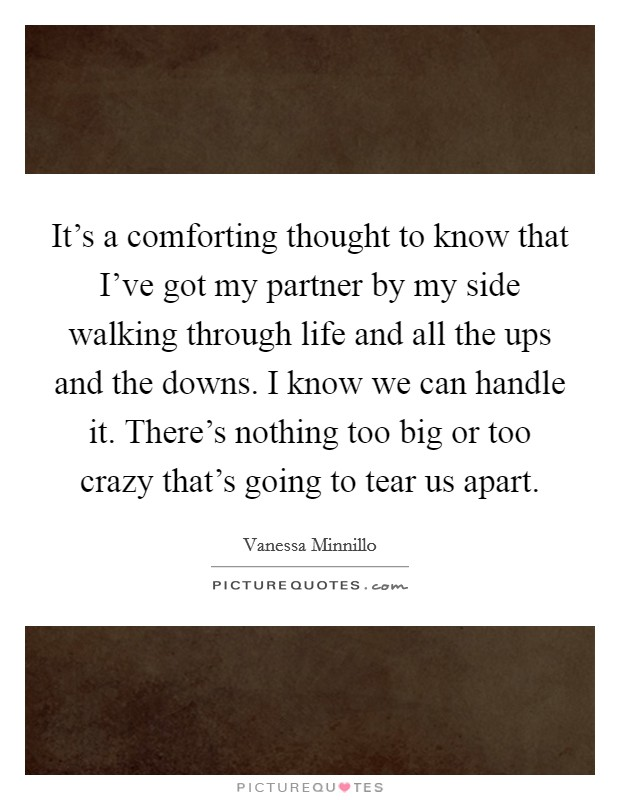 It's a comforting thought to know that I've got my partner by my side walking through life and all the ups and the downs. I know we can handle it. There's nothing too big or too crazy that's going to tear us apart Picture Quote #1