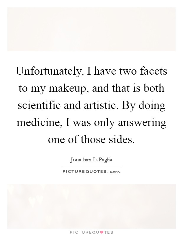 Unfortunately, I have two facets to my makeup, and that is both scientific and artistic. By doing medicine, I was only answering one of those sides Picture Quote #1