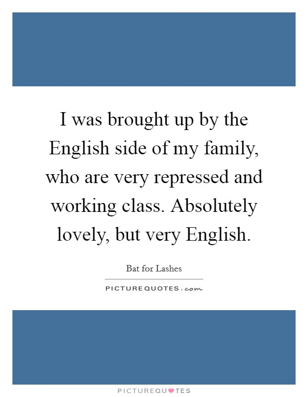 I was brought up by the English side of my family, who are very repressed and working class. Absolutely lovely, but very English Picture Quote #1
