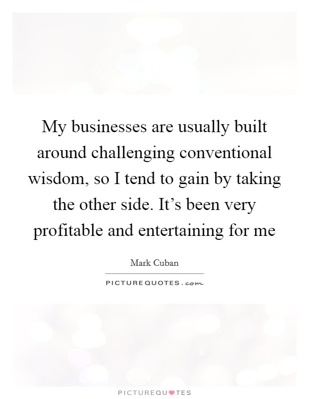 My businesses are usually built around challenging conventional wisdom, so I tend to gain by taking the other side. It's been very profitable and entertaining for me Picture Quote #1